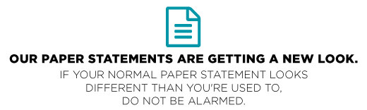 NOTICE: Our paper statements are getting a new look. If your normal paper statement looks different than you're used to, do not be alarmed.